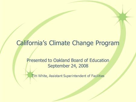 Californias Climate Change Program Presented to Oakland Board of Education September 24, 2008 Tim White, Assistant Superintendent of Facilities.