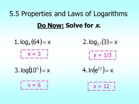 5.5 Properties and Laws of Logarithms Do Now: Solve for x. x = 3 x = 12 x = 6 x = 1/3.