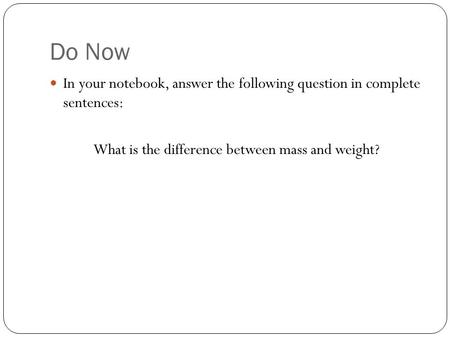 Do Now In your notebook, answer the following question in complete sentences: What is the difference between mass and weight?