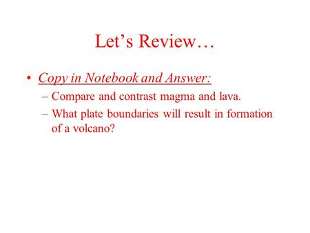 Lets Review… Copy in Notebook and Answer: –Compare and contrast magma and lava. –What plate boundaries will result in formation of a volcano?