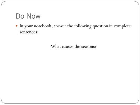 Do Now In your notebook, answer the following question in complete sentences: What causes the seasons?