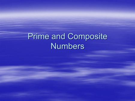 Prime and Composite Numbers. These are numbers that have only two factors – themselves and one. These are numbers that have only two factors – themselves.