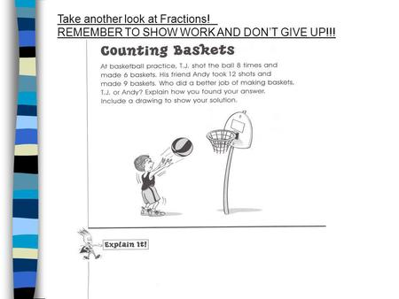 Take another look at Fractions! REMEMBER TO SHOW WORK AND DONT GIVE UP!!!