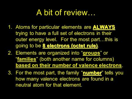 A bit of review… ALWAYS 8 electrons (octet rule) 1.Atoms for particular elements are ALWAYS trying to have a full set of electrons in their outer energy.