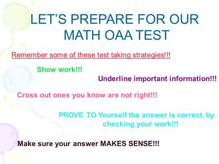 LETS PREPARE FOR OUR MATH OAA TEST Remember some of these test taking strategies!!! Show work!!! Underline important information!!! Cross out ones you.