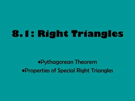 8.1: Right Triangles Pythagorean Theorem Properties of Special Right Triangles.