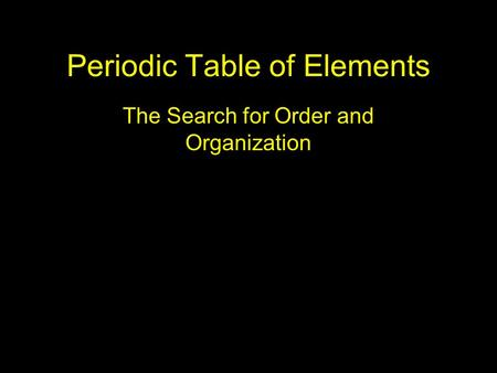 Periodic Table of Elements The Search for Order and Organization.