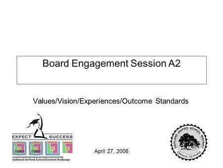 Page 1 April 27, 2006 Board Engagement Session A2 Values/Vision/Experiences/Outcome Standards Oakland Unified School District Redesign.