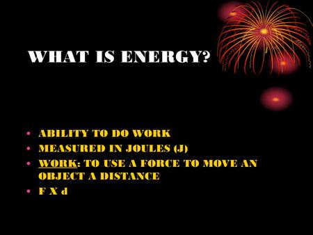 WHAT IS ENERGY? ABILITY TO DO WORK MEASURED IN JOULES (J) WORK: TO USE A FORCE TO MOVE AN OBJECT A DISTANCE F X d.