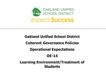 Every student. every classroom. every day. Oakland Unified School District Coherent Governance Policies Operational Expectations OE-14 Learning Environment/Treatment.
