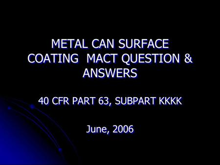 METAL CAN SURFACE COATING MACT QUESTION & ANSWERS 40 CFR PART 63, SUBPART KKKK June, 2006 40 CFR PART 63, SUBPART KKKK June, 2006.