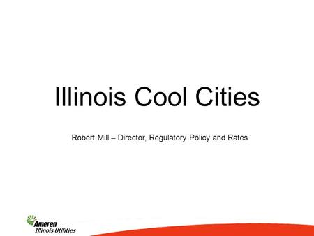1 Illinois Utilities Illinois Cool Cities Robert Mill – Director, Regulatory Policy and Rates.