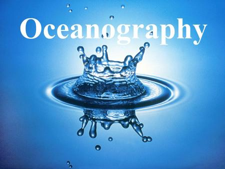 Oceanography. WATER Essential Question: –Why is water essential to life on Earth? Objectives: –Discuss and investigate properties of water.