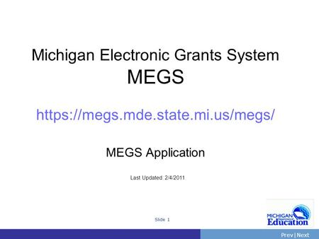 PrevNext | Slide 1 Michigan Electronic Grants System MEGS https://megs.mde.state.mi.us/megs/ MEGS Application Last Updated: 2/4/2011.