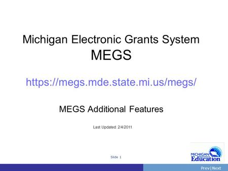 PrevNext | Slide 1 Michigan Electronic Grants System MEGS https://megs.mde.state.mi.us/megs/ MEGS Additional Features Last Updated: 2/4/2011.