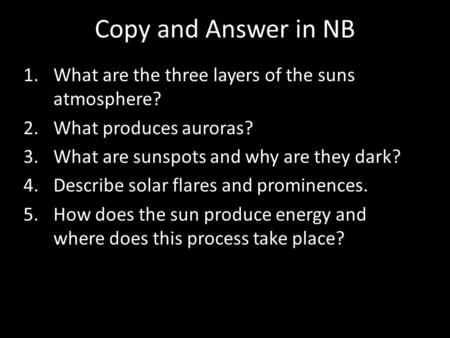 Copy and Answer in NB 1.What are the three layers of the suns atmosphere? 2.What produces auroras? 3.What are sunspots and why are they dark? 4.Describe.