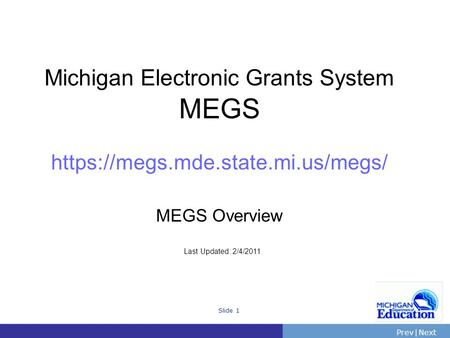 PrevNext | Slide 1 Michigan Electronic Grants System MEGS https://megs.mde.state.mi.us/megs/ MEGS Overview Last Updated: 2/4/2011.