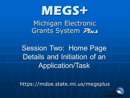 MEGS+ Michigan Electronic Grants System Plus https://mdoe.state.mi.us/megsplus Session Two: Home Page Details and Initiation of an Application/Task.