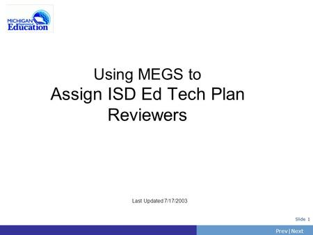 PrevNext | Slide 1 Using MEGS to Assign ISD Ed Tech Plan Reviewers Last Updated 7/17/2003.