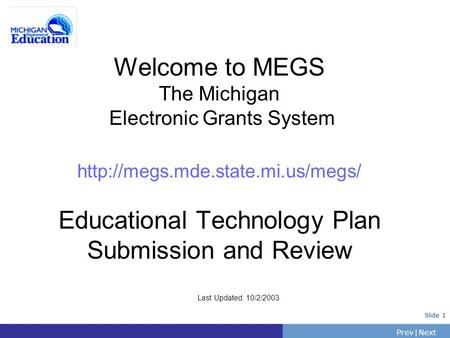 PrevNext | Slide 1 Welcome to MEGS The Michigan Electronic Grants System  Educational Technology Plan Submission and Review.