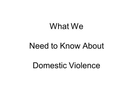 What We Need to Know About Domestic Violence. Defined Emotional and/or physical abuse carried out with the intention, or perceived intention, of causing.