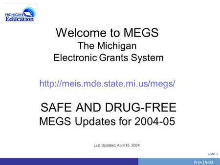 PrevNext | Slide 1 Welcome to MEGS The Michigan Electronic Grants System  SAFE AND DRUG-FREE MEGS Updates for 2004-05.