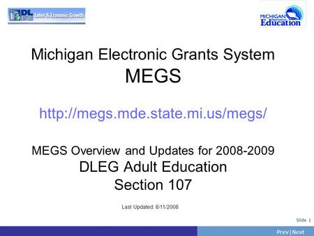 PrevNext | Slide 1 Michigan Electronic Grants System MEGS  MEGS Overview and Updates for 2008-2009 DLEG Adult Education.