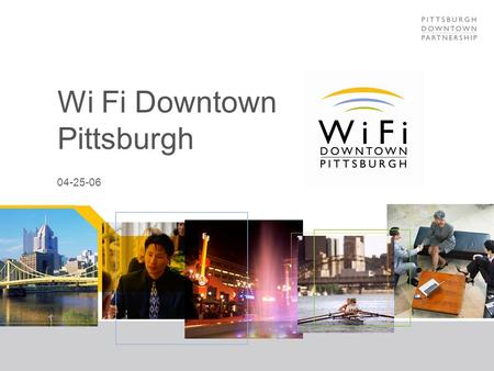 Wi Fi Downtown Pittsburgh 04-25-06. Wi Fi Downtown Pittsburgh: Purpose Free Outdoor wireless to drive office occupancy Technology 802.11 a, b and g multi-channels.