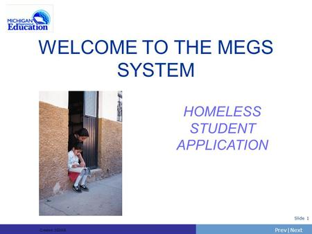 PrevNext | Slide 1 WELCOME TO THE MEGS SYSTEM HOMELESS STUDENT APPLICATION Created: 332005.