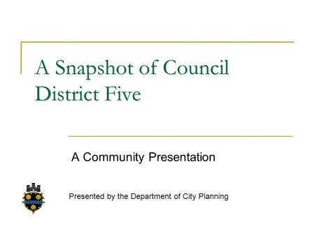 A Snapshot of Council District Five A Community Presentation Presented by the Department of City Planning.