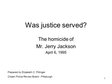 1 Was justice served? The homicide of Mr. Jerry Jackson April 6, 1995 Prepared by Elizabeth C. Pittinger Citizen Police Review Board - Pittsburgh.