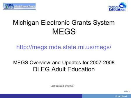 PrevNext | Slide 1 Michigan Electronic Grants System MEGS  MEGS Overview and Updates for 2007-2008 DLEG Adult Education.