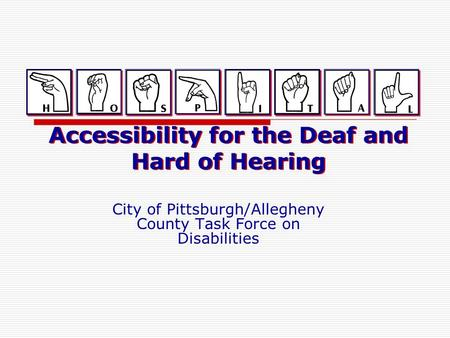 Accessibility for the Deaf and Hard of Hearing City of Pittsburgh/Allegheny County Task Force on Disabilities.