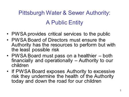 1 Pittsburgh Water & Sewer Authority: A Public Entity PWSA provides critical services to the public PWSA Board of Directors must ensure the Authority has.