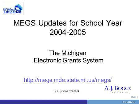 PrevNext | Slide 1 MEGS Updates for School Year 2004-2005 The Michigan Electronic Grants System  Last Updated: 5/27/2004.