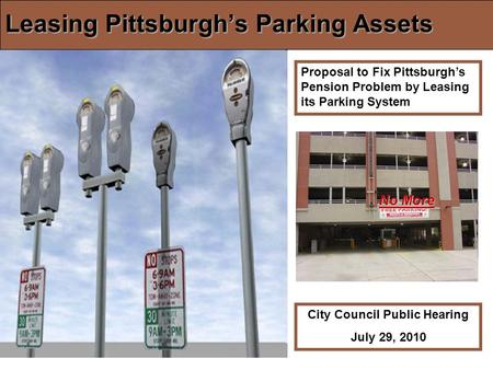 Leasing Pittsburghs Parking Assets Proposal to Fix Pittsburghs Pension Problem by Leasing its Parking System City Council Public Hearing July 29, 2010.
