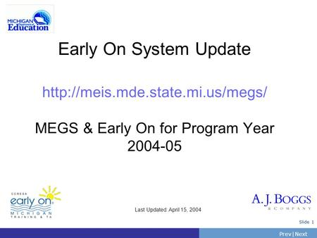 PrevNext | Slide 1 Early On System Update  MEGS & Early On for Program Year 2004-05 Last Updated: April 15, 2004.