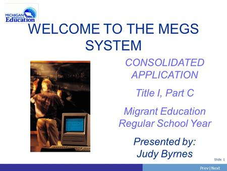 PrevNext | Slide 1 WELCOME TO THE MEGS SYSTEM CONSOLIDATED APPLICATION Title I, Part C Migrant Education Regular School Year Presented by: Judy Byrnes.