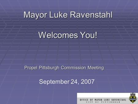 Mayor Luke Ravenstahl Welcomes You! Propel Pittsburgh Commission Meeting September 24, 2007.