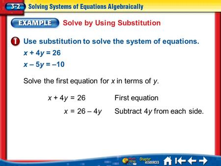 Lesson 3-2 Example 1 Use substitution to solve the system of equations. x + 4y = 26 x – 5y = –10 Solve by Using Substitution x + 4y =26First equation x.