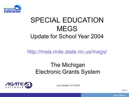 PrevNext | Slide 1 Last Updated: 4/14/2003 SPECIAL EDUCATION MEGS Update for School Year 2004  The Michigan Electronic.