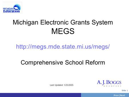 PrevNext | Slide 1 Michigan Electronic Grants System MEGS  Comprehensive School Reform Last Updated: 1/25/2005.