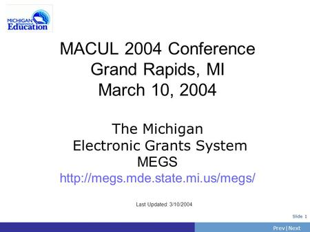 PrevNext | Slide 1 MACUL 2004 Conference Grand Rapids, MI March 10, 2004 The Michigan Electronic Grants System MEGS  Last.
