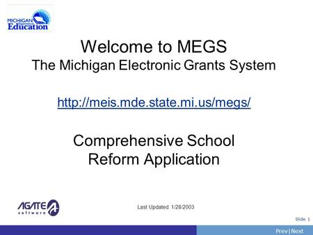 PrevNext | Slide 1 Welcome to MEGS The Michigan Electronic Grants System  Comprehensive School Reform Application Last.