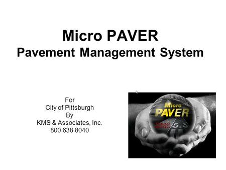 Micro PAVER Pavement Management System For City of Pittsburgh By KMS & Associates, Inc. 800 638 8040.