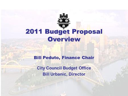 2011 Budget Proposal Overview Bill Peduto, Finance Chair City Council Budget Office Bill Urbanic, Director.