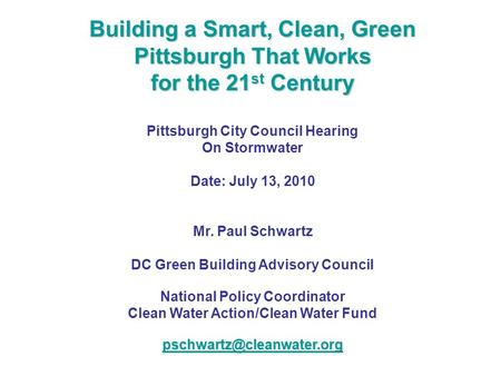 Building a Smart, Clean, Green Pittsburgh That Works for the 21 st Century Pittsburgh City Council Hearing On Stormwater Date: July 13, 2010 Mr. Paul Schwartz.