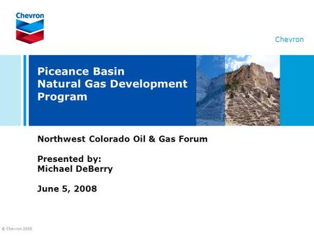 © Chevron 2005 Chevron Piceance Basin Natural Gas Development Program Northwest Colorado Oil & Gas Forum Presented by: Michael DeBerry June 5, 2008.