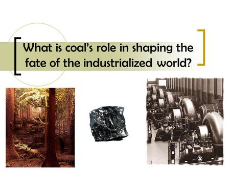 What is coals role in shaping the fate of the industrialized world?