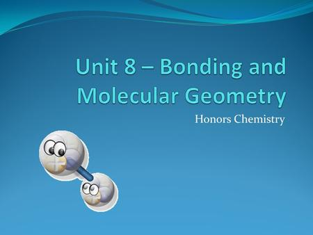 Honors Chemistry. Ionic Bond Ionic Bonds Bond energy – energy required to break a bond Atoms bond to achieve the lowest possible energy Very strong mutual.